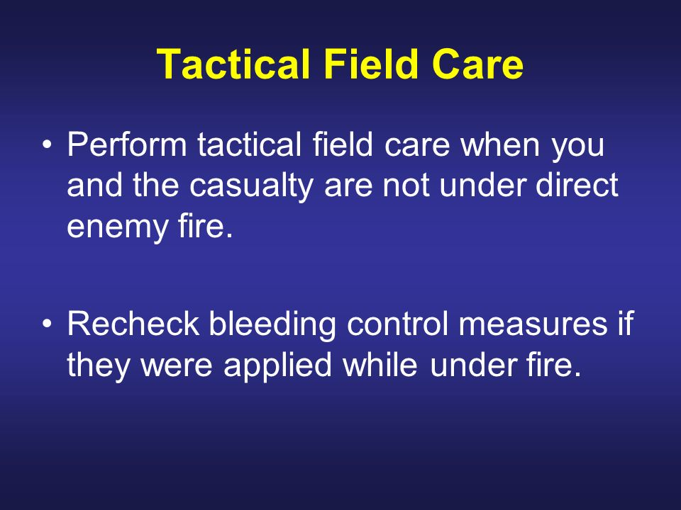 Tactical Field Care Perform tactical field care when you and the casualty are not under direct enemy fire.