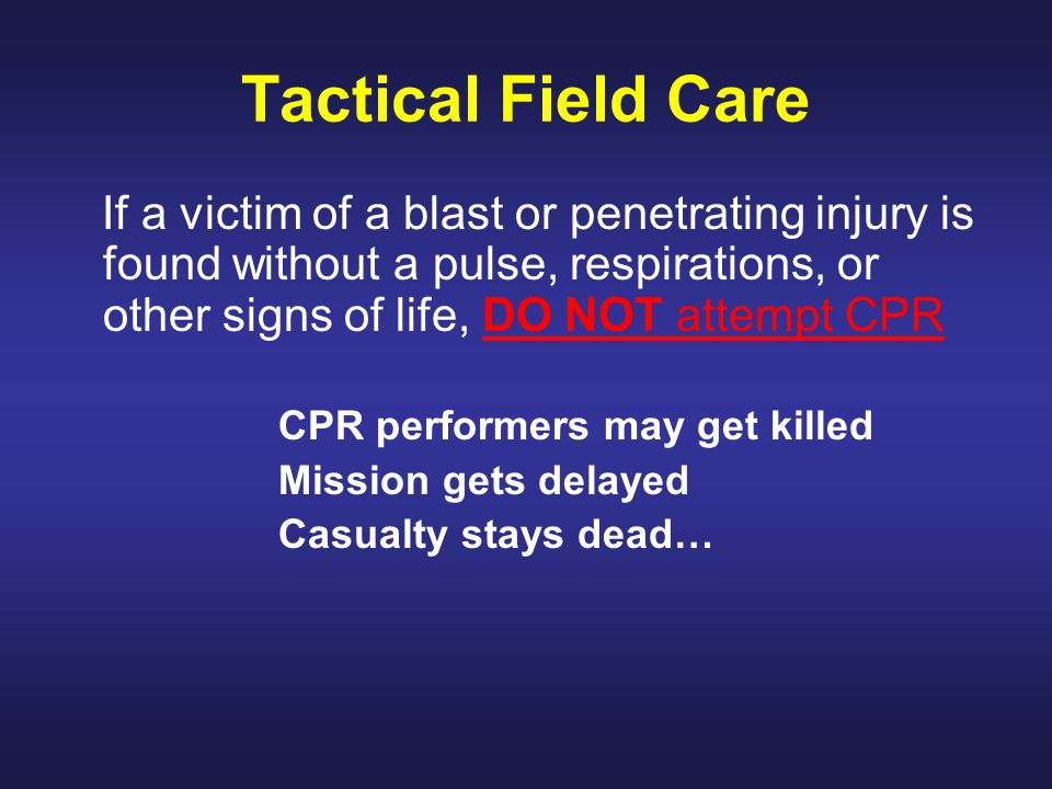 Tactical Field Care If a victim of a blast or penetrating injury is found without a pulse, respirations, or other signs of life, DO NOT attempt CPR.