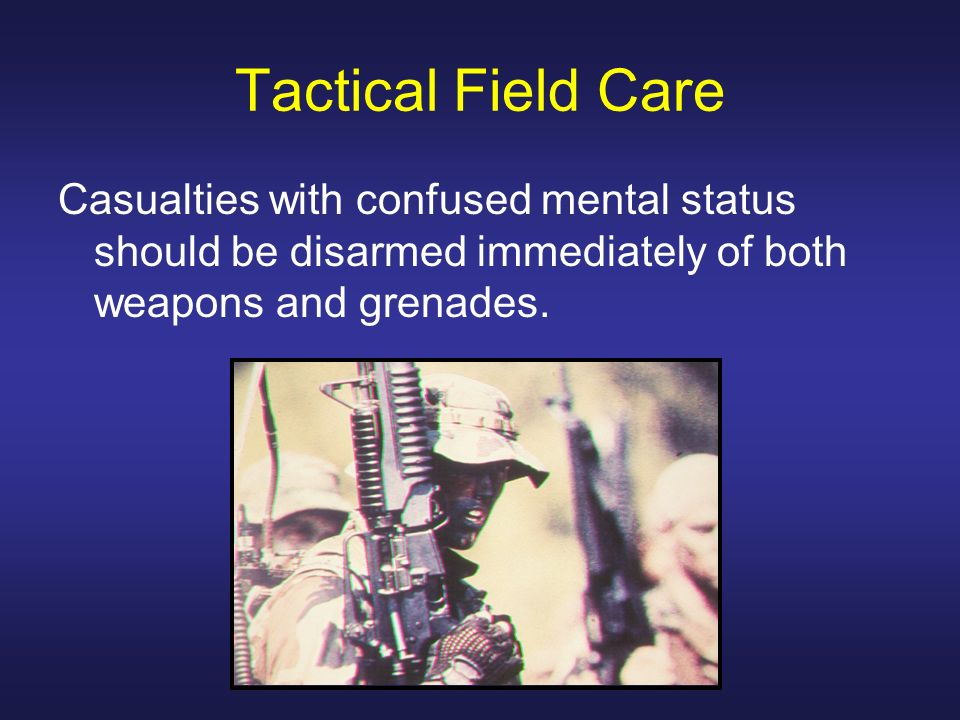 Tactical Field Care Casualties with confused mental status should be disarmed immediately of both weapons and grenades.