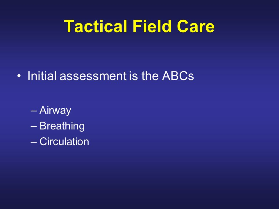 Tactical Field Care Initial assessment is the ABCs Airway Breathing