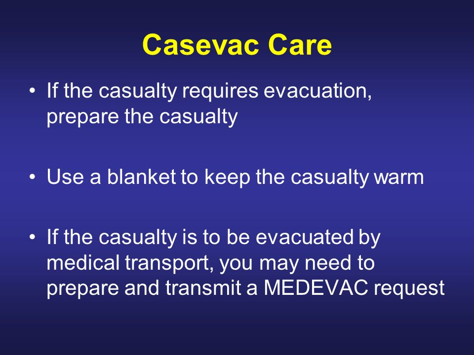 Casevac Care If the casualty requires evacuation, prepare the casualty