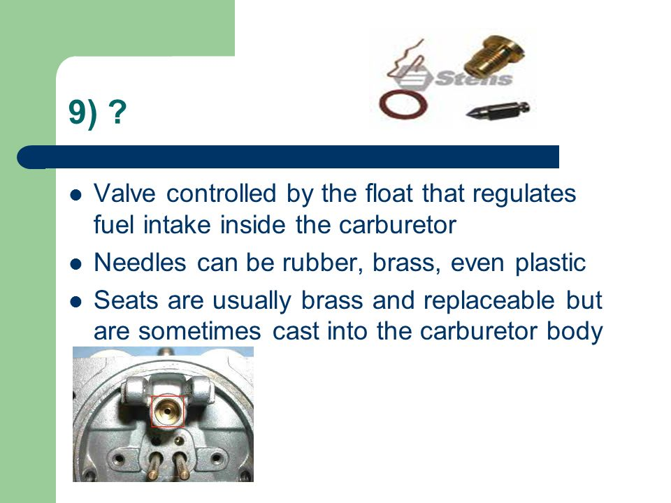 9) Valve controlled by the float that regulates fuel intake inside the carburetor. Needles can be rubber, brass, even plastic.