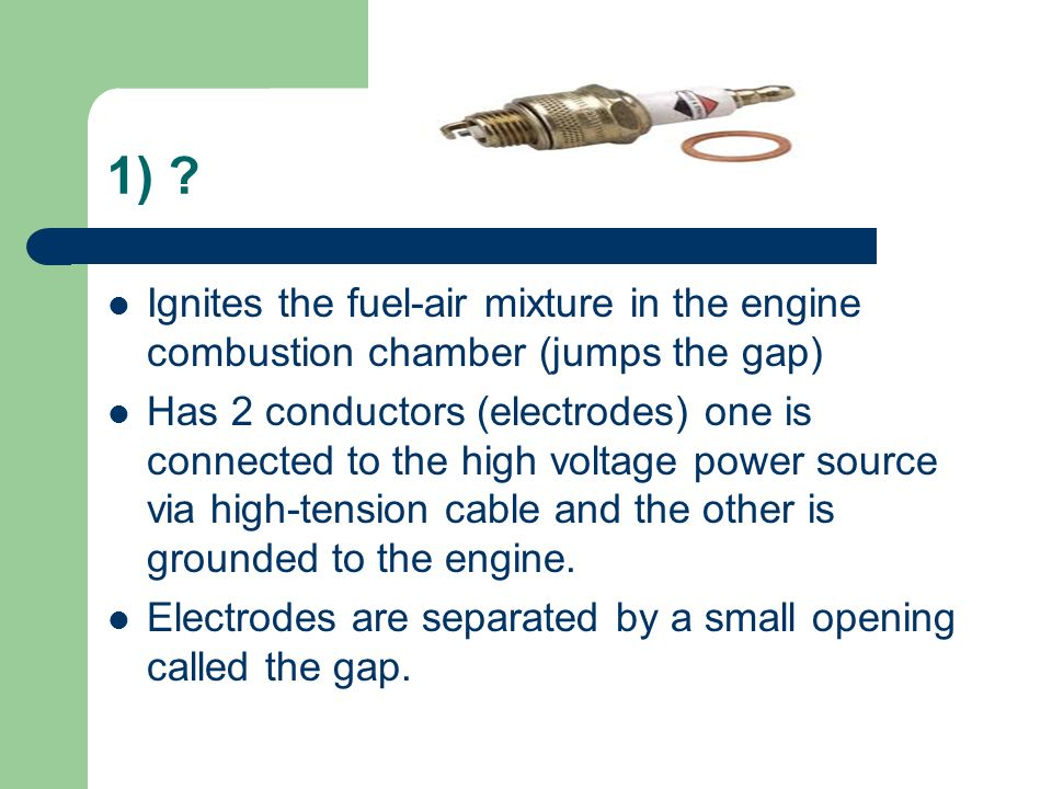 1) Ignites the fuel-air mixture in the engine combustion chamber (jumps the gap)