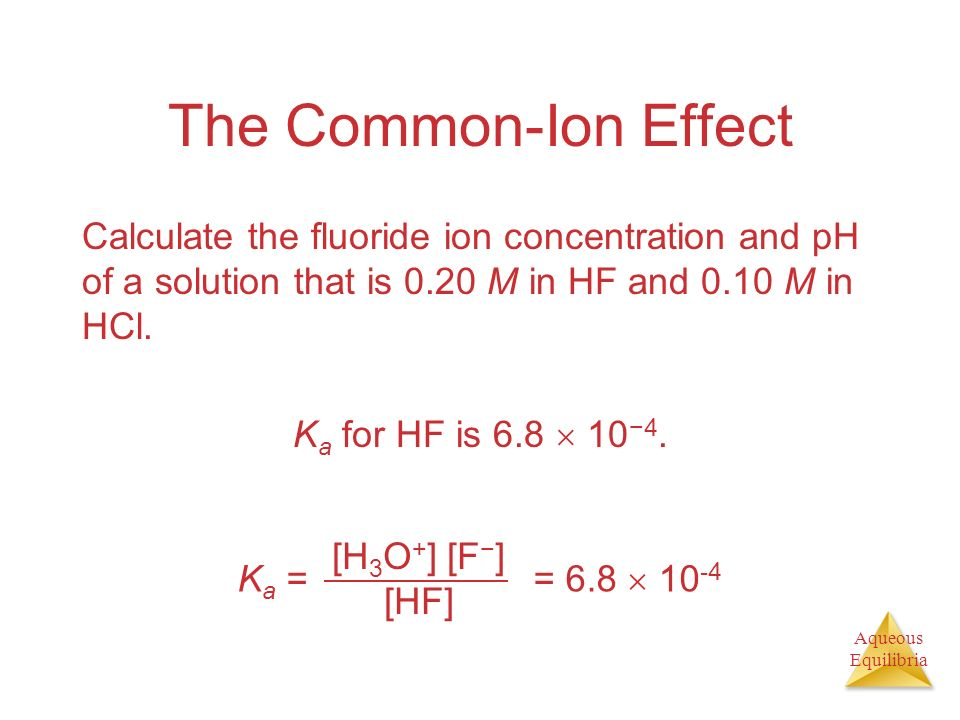 The Common-Ion Effect Calculate the fluoride ion concentration and pH of a solution that is 0.20 M in HF and 0.10 M in HCl.