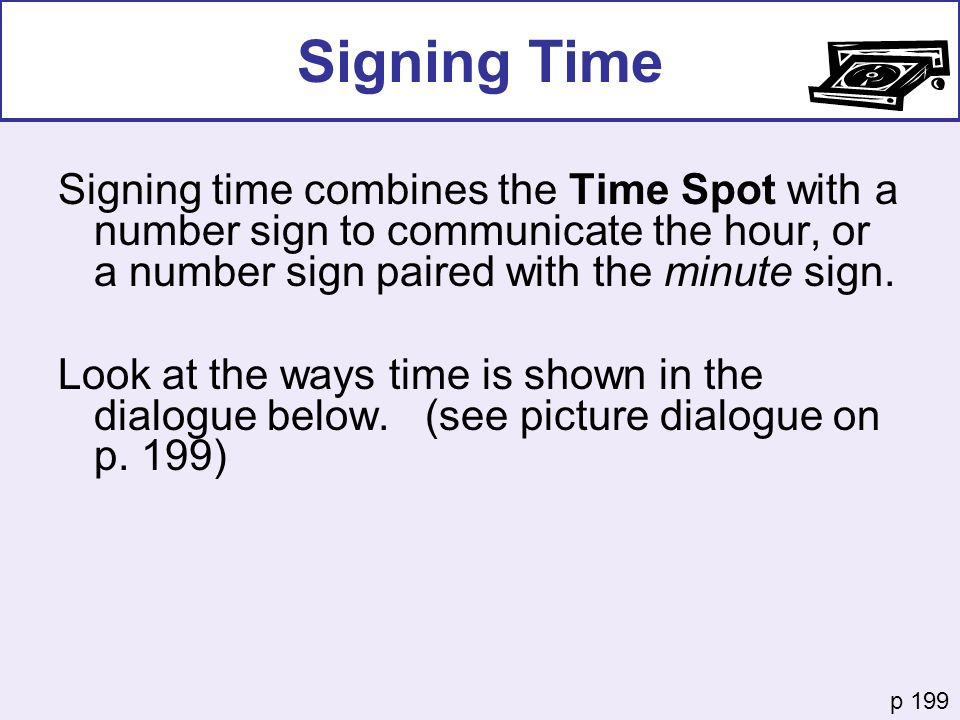Signing Time Signing time combines the Time Spot with a number sign to communicate the hour, or a number sign paired with the minute sign.