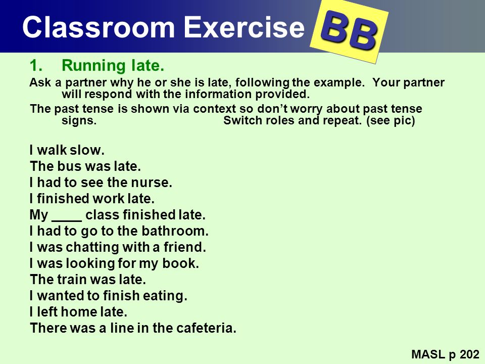 BB Classroom Exercise Running late. I walk slow. The bus was late.