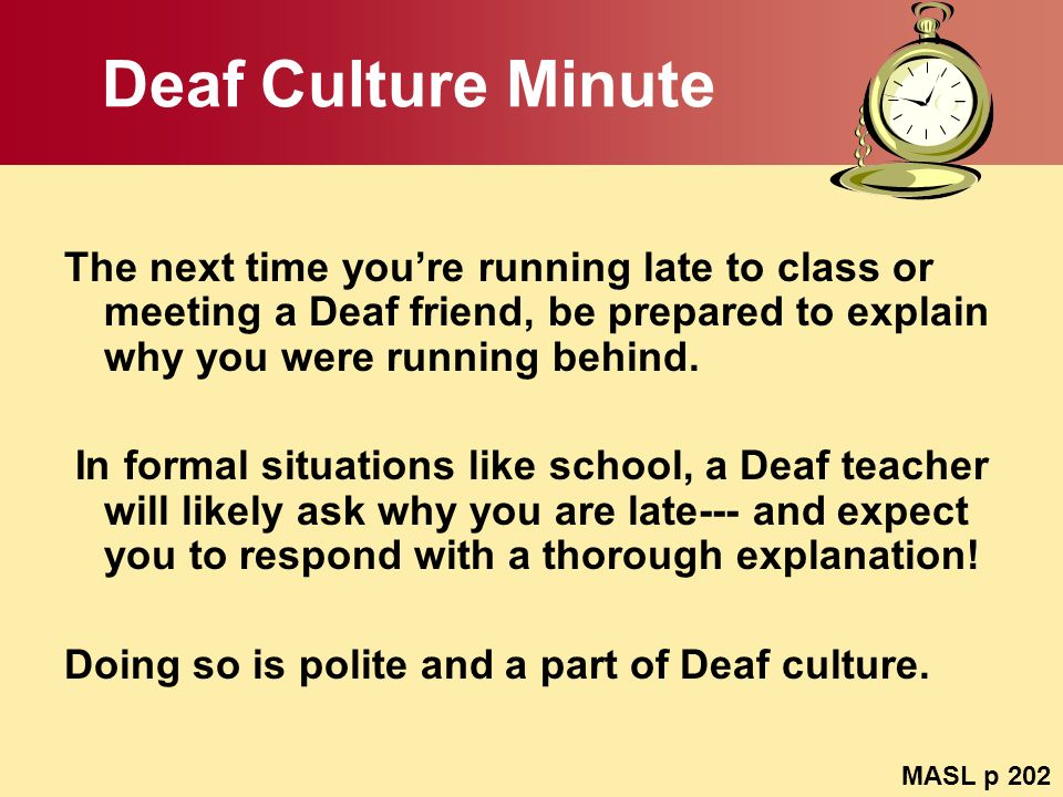 Deaf Culture Minute The next time you're running late to class or meeting a Deaf friend, be prepared to explain why you were running behind.