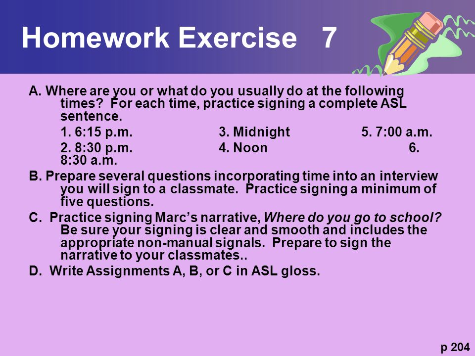 Homework Exercise 7 A. Where are you or what do you usually do at the following times For each time, practice signing a complete ASL sentence.