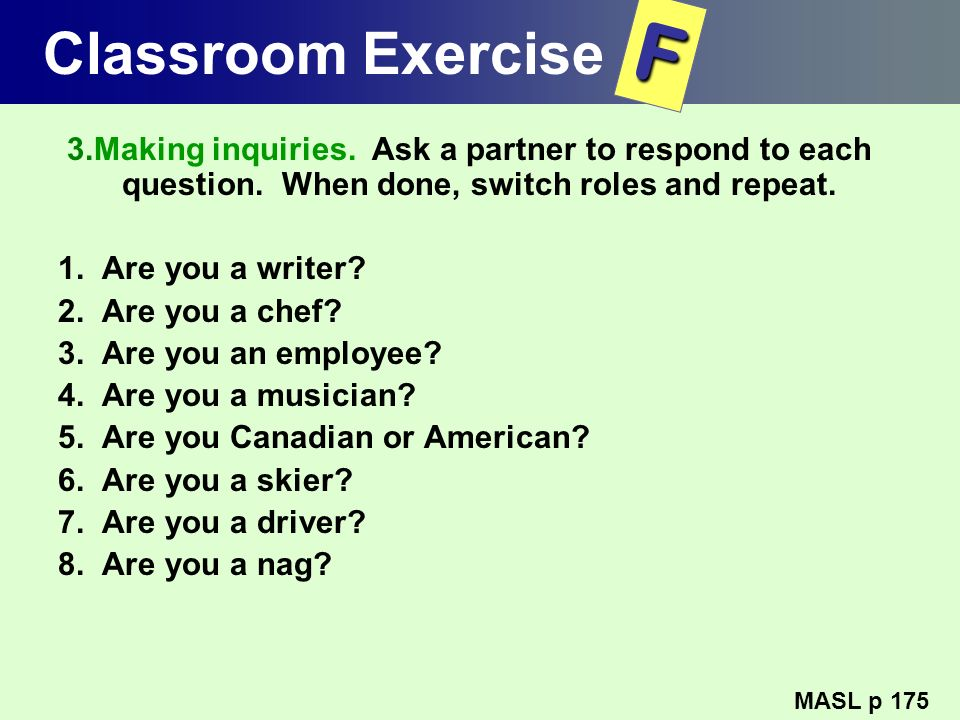 Classroom Exercise F. 3.Making inquiries. Ask a partner to respond to each question. When done, switch roles and repeat.