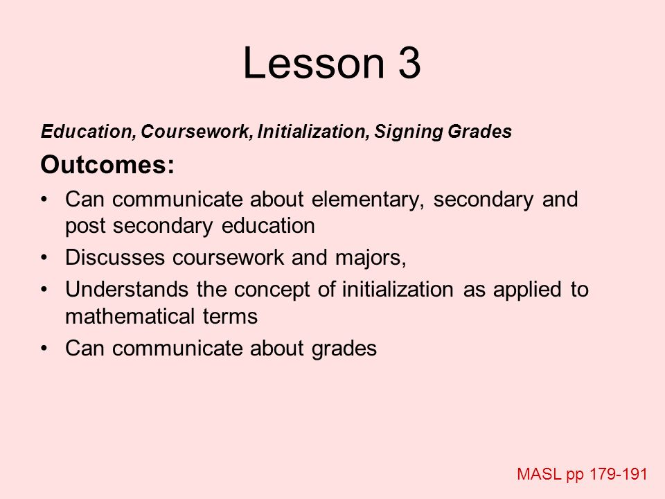 Lesson 3 Education, Coursework, Initialization, Signing Grades. Outcomes: Can communicate about elementary, secondary and post secondary education.