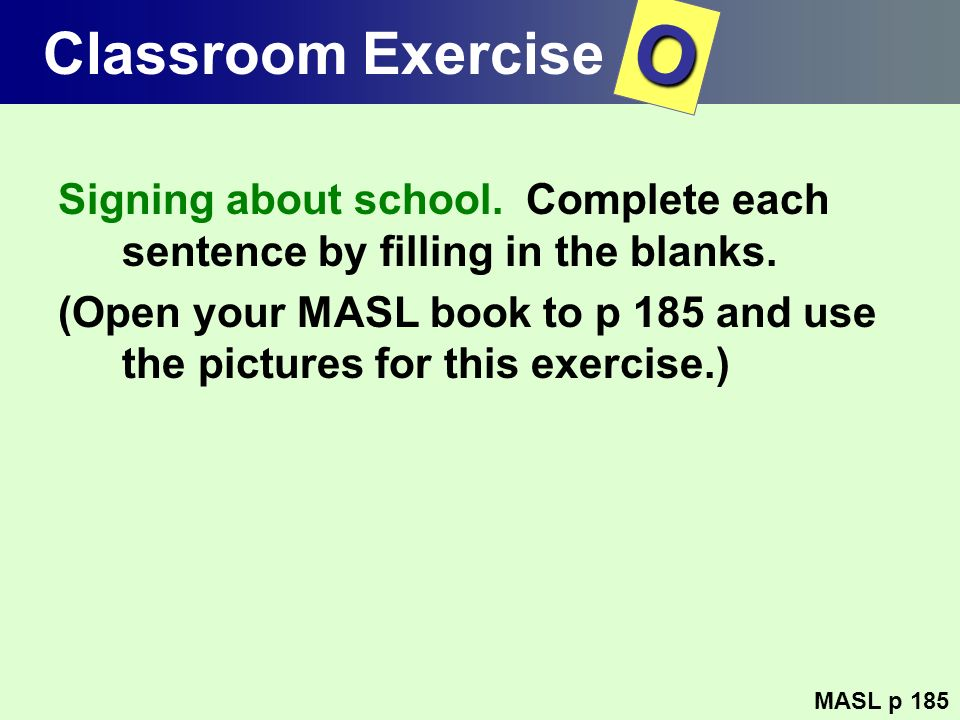 Classroom Exercise O. Signing about school. Complete each sentence by filling in the blanks.