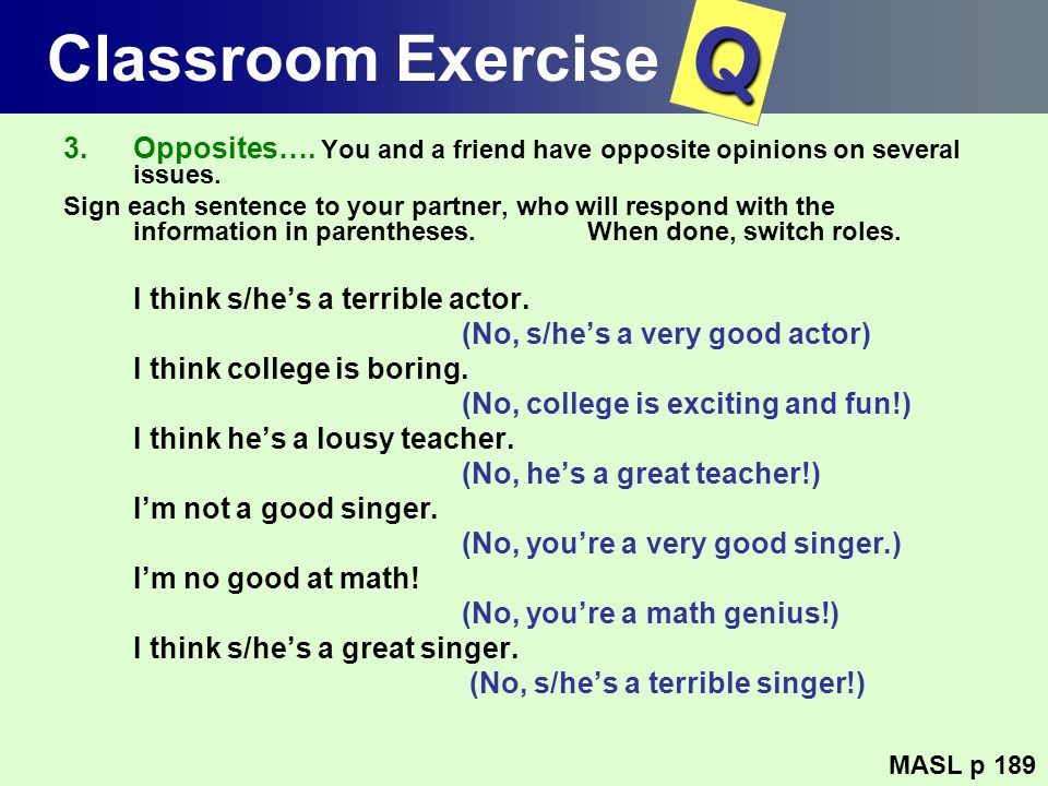 Classroom Exercise Q. Opposites…. You and a friend have opposite opinions on several issues.