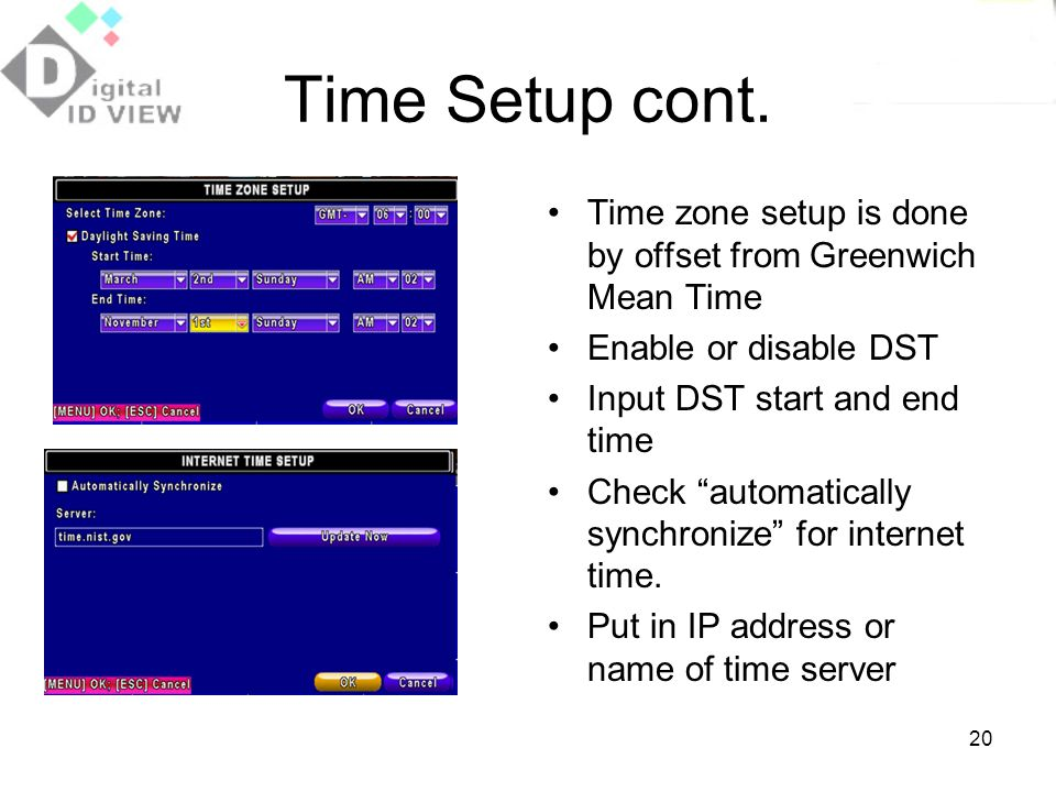 Time Setup cont. Time zone setup is done by offset from Greenwich Mean Time. Enable or disable DST.