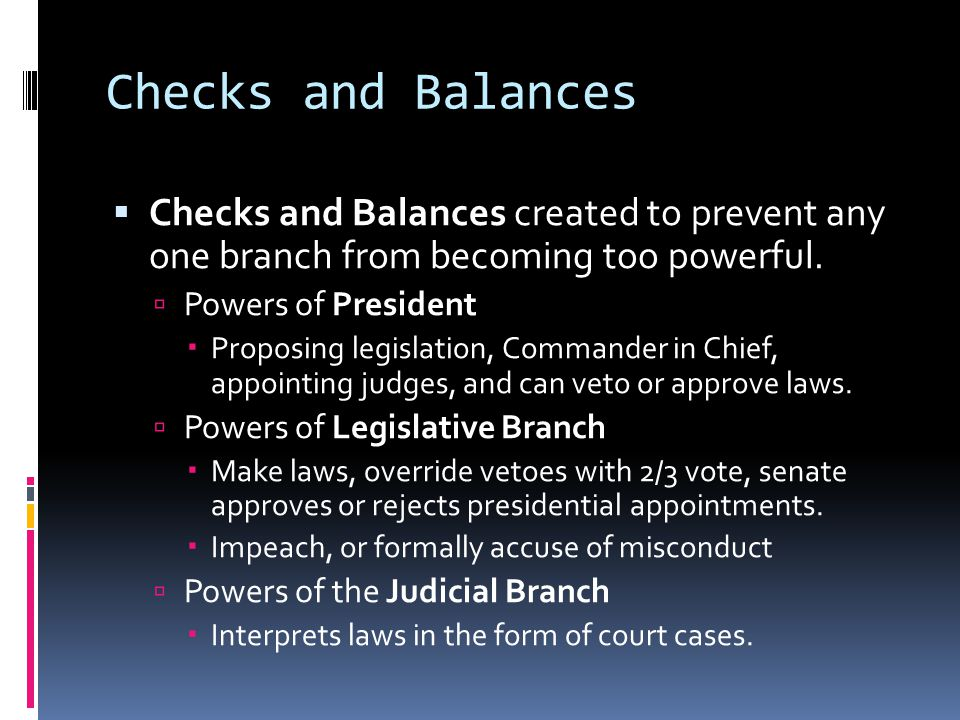 Checks and Balances Checks and Balances created to prevent any one branch from becoming too powerful.