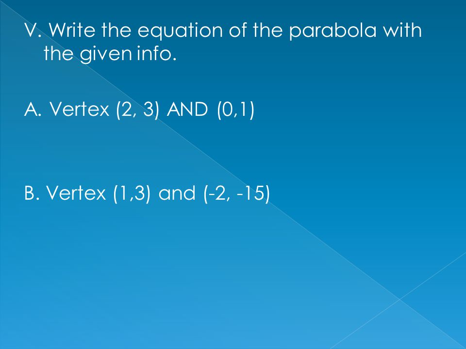 V. Write the equation of the parabola with the given info. A