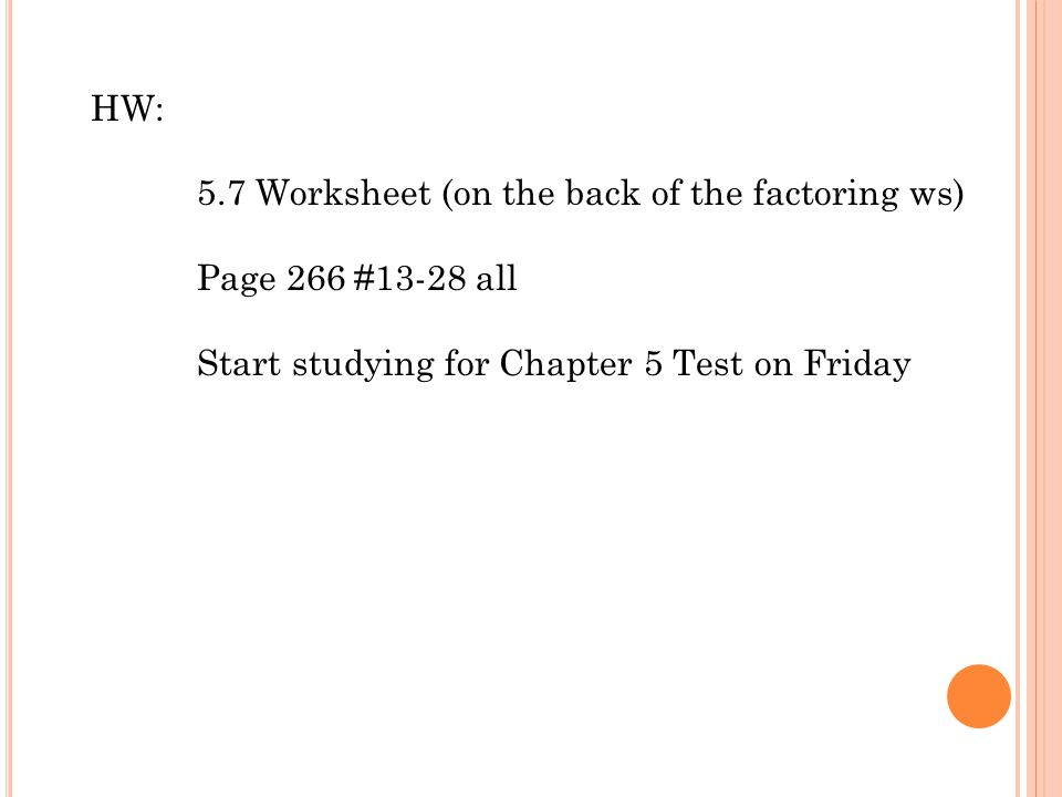 HW: 5.7 Worksheet (on the back of the factoring ws) Page 266 #13-28 all.