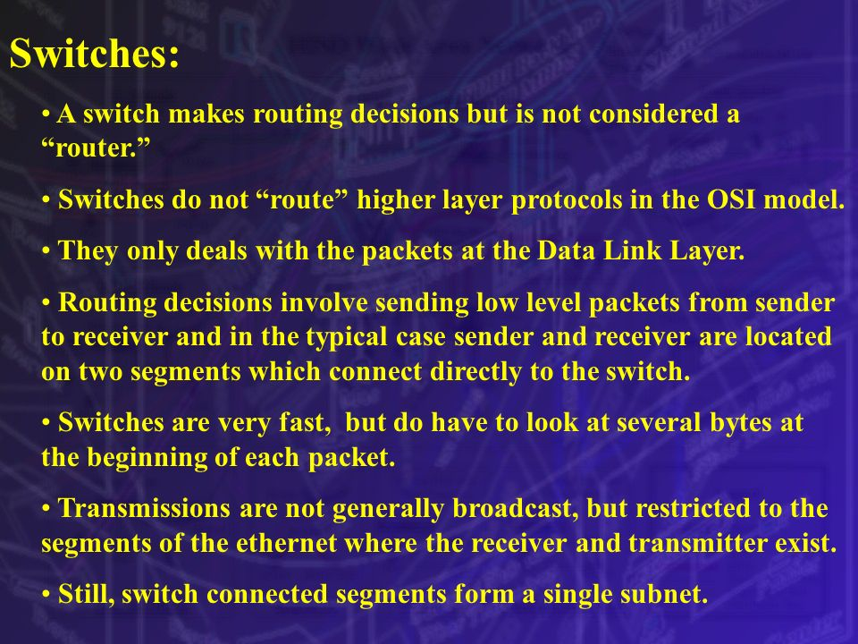 Switches: A switch makes routing decisions but is not considered a router. Switches do not route higher layer protocols in the OSI model.