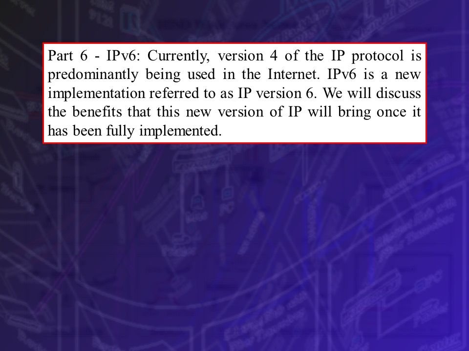 Part 6 - IPv6: Currently, version 4 of the IP protocol is predominantly being used in the Internet.