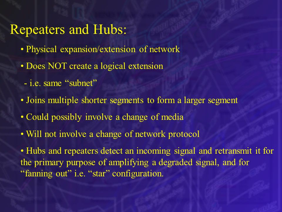 Repeaters and Hubs: Physical expansion/extension of network