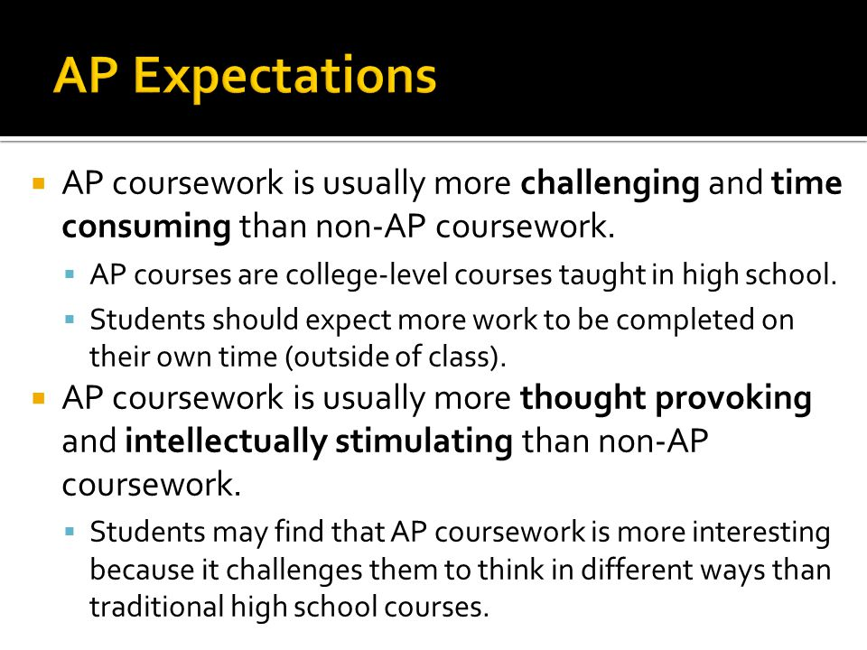 AP Expectations AP coursework is usually more challenging and time consuming than non-AP coursework.