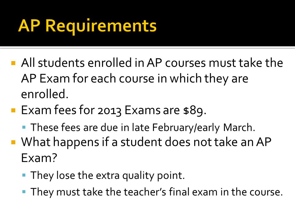 AP Requirements All students enrolled in AP courses must take the AP Exam for each course in which they are enrolled.