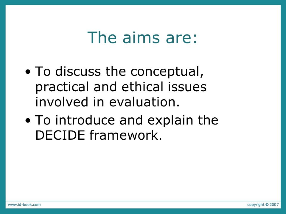 The aims are: To discuss the conceptual, practical and ethical issues involved in evaluation.