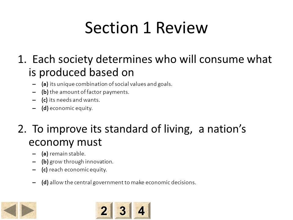Section 1 Review 1. Each society determines who will consume what is produced based on. (a) its unique combination of social values and goals.