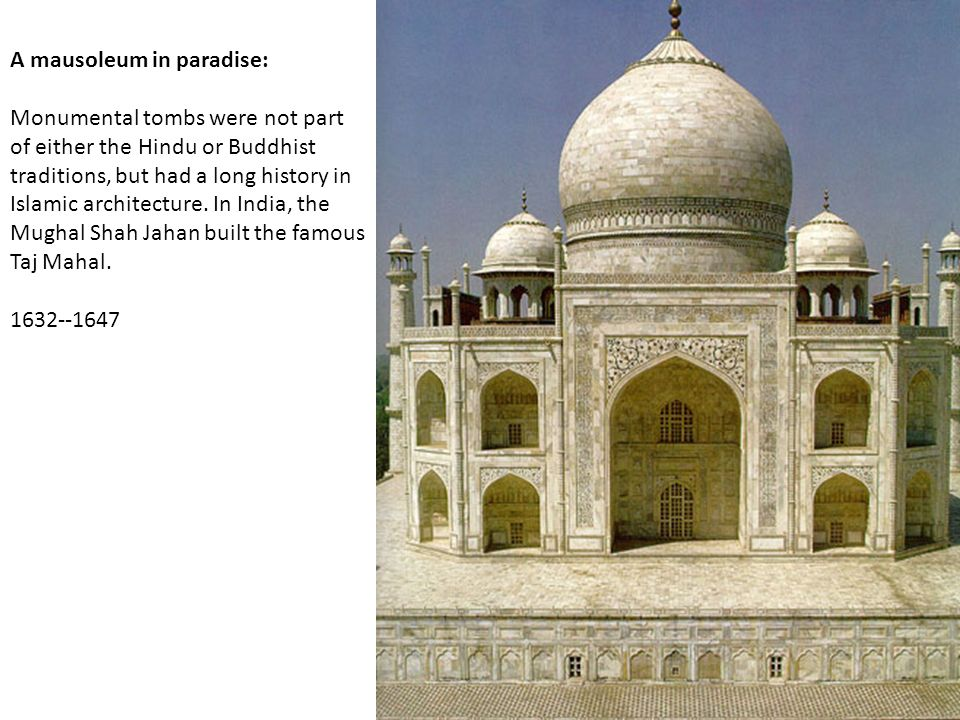 A mausoleum in paradise: Monumental tombs were not part of either the Hindu or Buddhist traditions, but had a long history in Islamic architecture. In India, the Mughal Shah Jahan built the famous Taj Mahal.