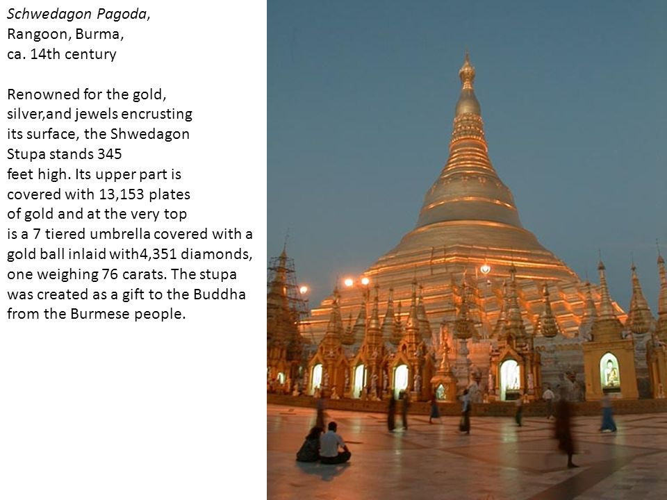 Schwedagon Pagoda, Rangoon, Burma, ca. 14th century. Renowned for the gold, silver,and jewels encrusting.