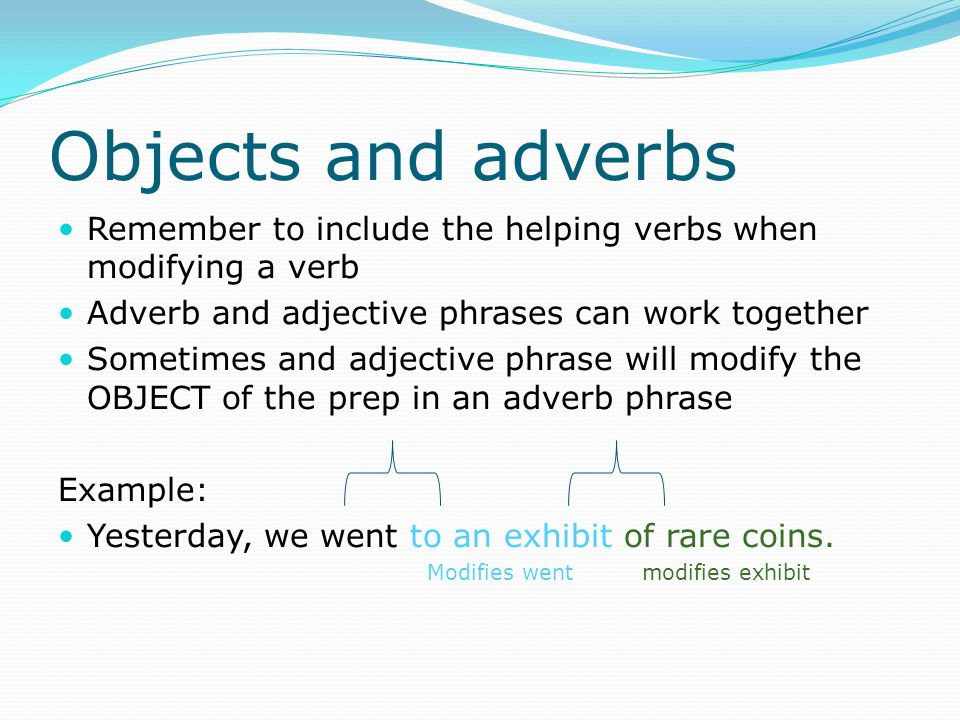 Objects and adverbs Remember to include the helping verbs when modifying a verb. Adverb and adjective phrases can work together.