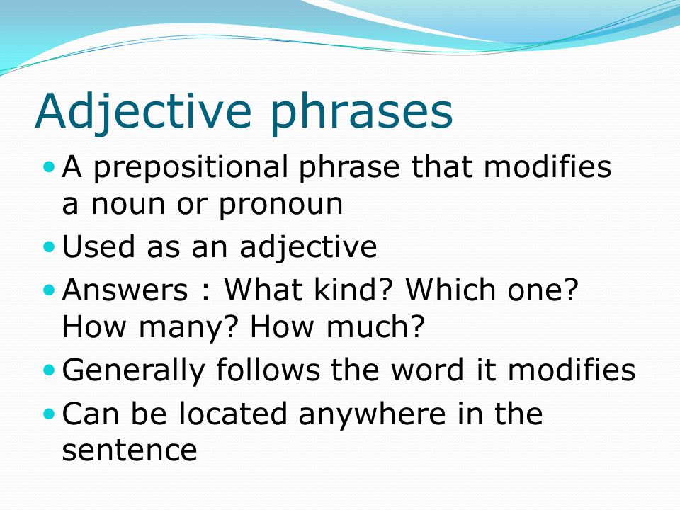 Adjective phrases A prepositional phrase that modifies a noun or pronoun. Used as an adjective. Answers : What kind Which one How many How much