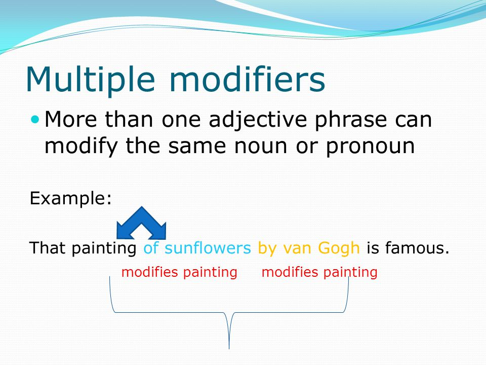 Multiple modifiers More than one adjective phrase can modify the same noun or pronoun. Example: That painting of sunflowers by van Gogh is famous.