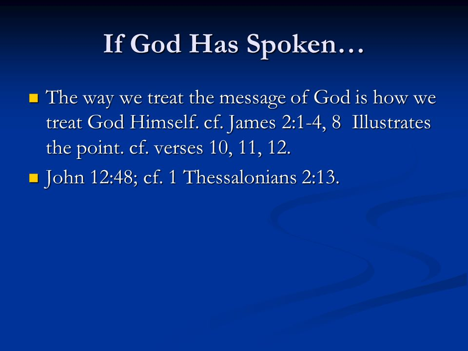 If God Has Spoken… The way we treat the message of God is how we treat God Himself. cf. James 2:1-4, 8 Illustrates the point. cf. verses 10, 11, 12.