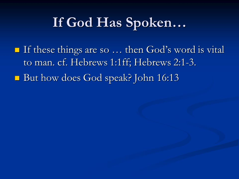 If God Has Spoken… If these things are so … then God's word is vital to man. cf. Hebrews 1:1ff; Hebrews 2:1-3.