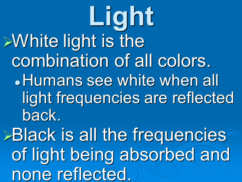 Light White light is the combination of all colors.