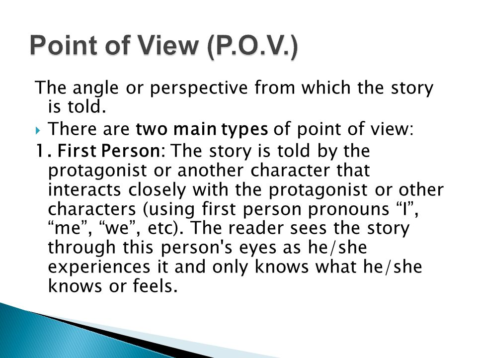 Point of View (P.O.V.) The angle or perspective from which the story is told. There are two main types of point of view: