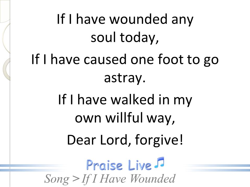 If I have wounded any soul today, If I have caused one foot to go astray. If I have walked in my own willful way, Dear Lord, forgive!
