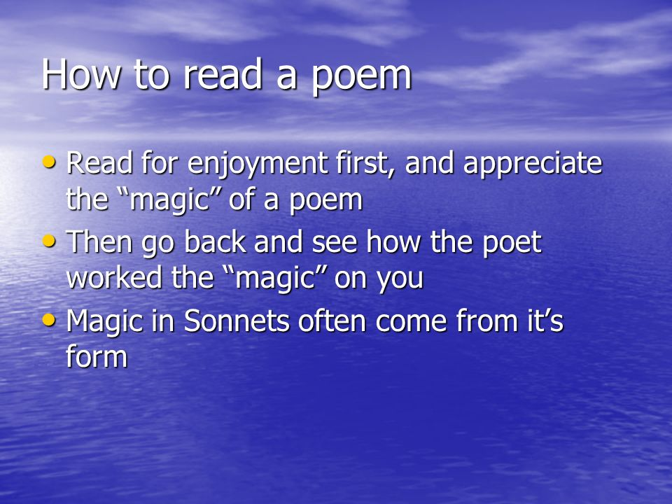 How to read a poem Read for enjoyment first, and appreciate the magic of a poem. Then go back and see how the poet worked the magic on you.