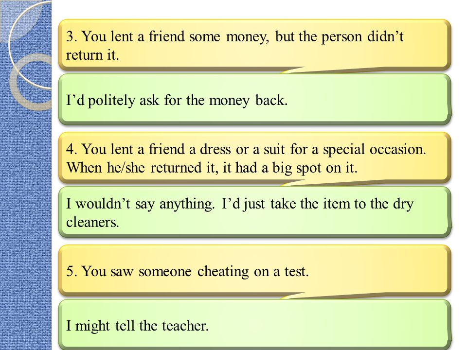 3. You lent a friend some money, but the person didn't return it.