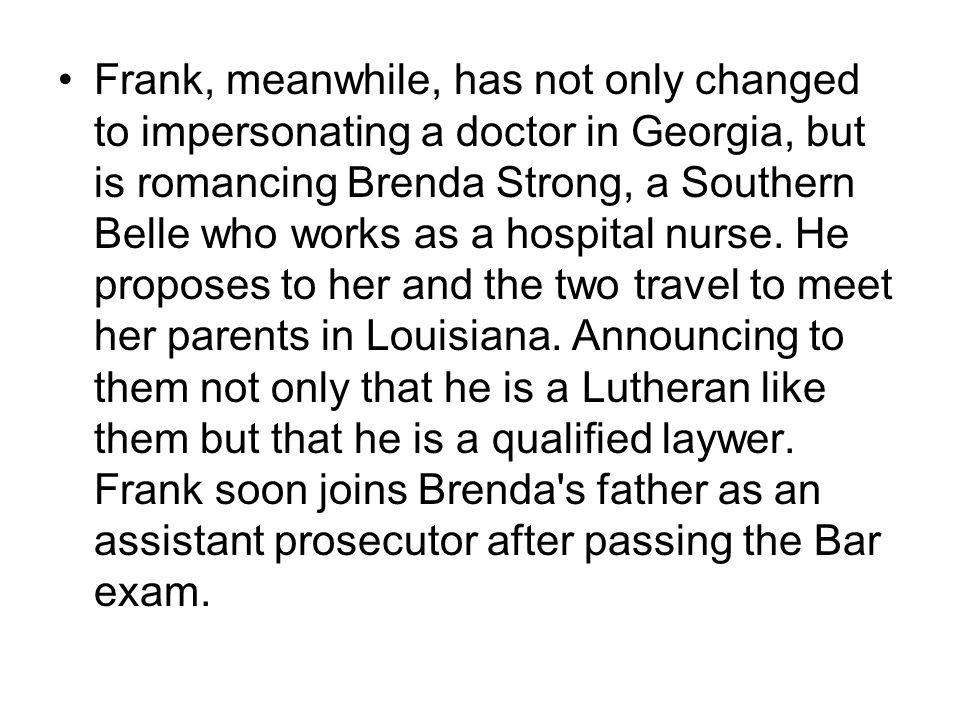 Frank, meanwhile, has not only changed to impersonating a doctor in Georgia, but is romancing Brenda Strong, a Southern Belle who works as a hospital nurse.