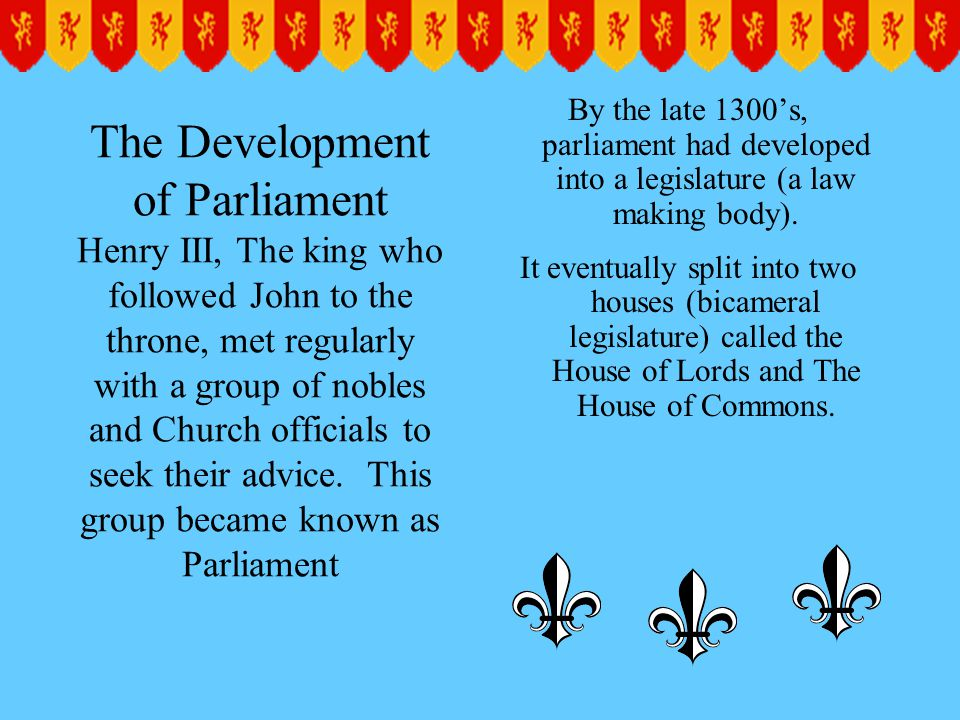 By the late 1300's, parliament had developed into a legislature (a law making body).