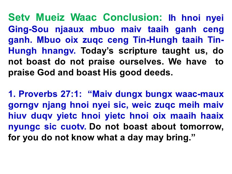 Setv Mueiz Waac Conclusion: Ih hnoi nyei Ging-Sou njaaux mbuo maiv taaih ganh ceng ganh. Mbuo oix zuqc ceng Tin-Hungh taaih Tin-Hungh hnangv. Today's scripture taught us, do not boast do not praise ourselves. We have to praise God and boast His good deeds.