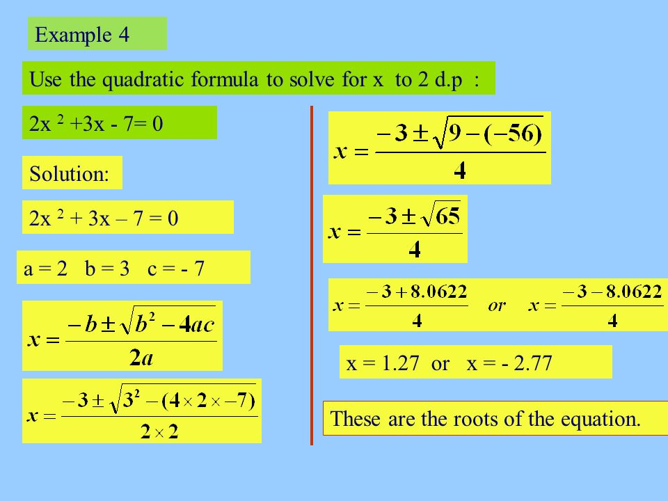 Example 4 Use the quadratic formula to solve for x to 2 d.p : 2x 2 +3x - 7= 0. Solution: 2x 2 + 3x – 7 = 0.