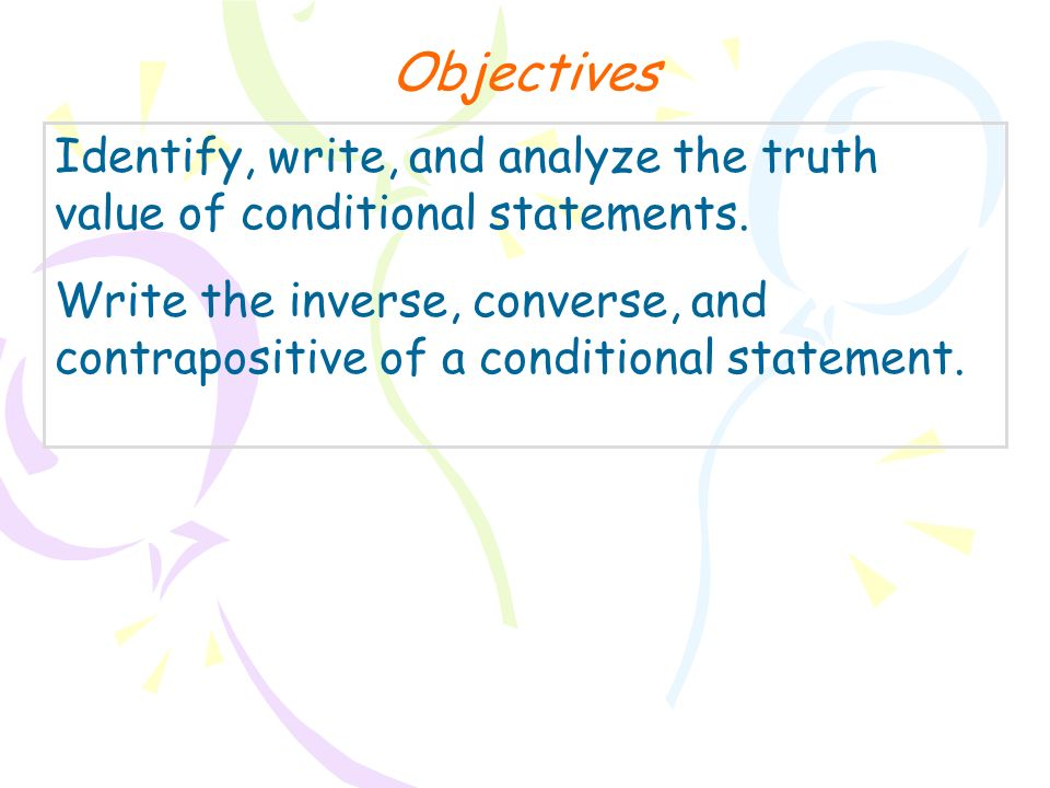 Objectives Identify, write, and analyze the truth value of conditional statements.