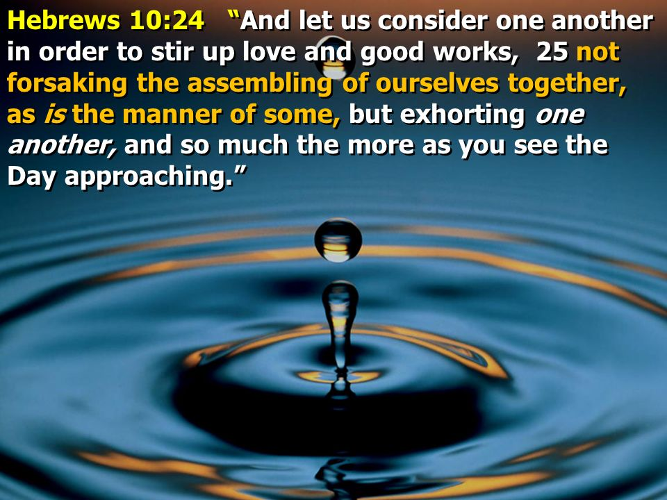 Hebrews 10:24 And let us consider one another in order to stir up love and good works, 25 not forsaking the assembling of ourselves together, as is the manner of some, but exhorting one another, and so much the more as you see the Day approaching.