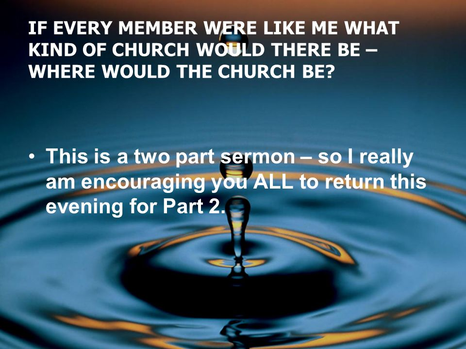 IF EVERY MEMBER WERE LIKE ME WHAT KIND OF CHURCH WOULD THERE BE – WHERE WOULD THE CHURCH BE