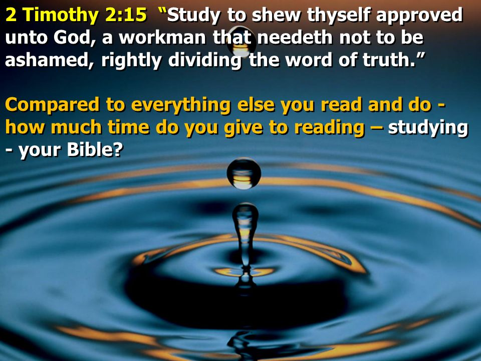 2 Timothy 2:15 Study to shew thyself approved unto God, a workman that needeth not to be ashamed, rightly dividing the word of truth.