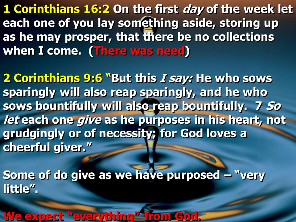 1 Corinthians 16:2 On the first day of the week let each one of you lay something aside, storing up as he may prosper, that there be no collections when I come. (There was need)