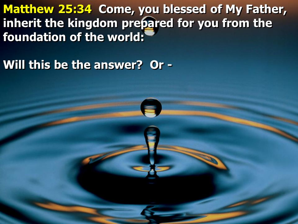 Matthew 25:34 Come, you blessed of My Father, inherit the kingdom prepared for you from the foundation of the world: