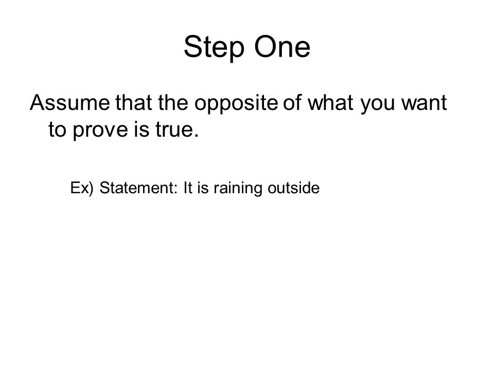 Step One Assume that the opposite of what you want to prove is true.